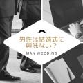男性は結婚式に興味ない?