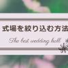 候補の式場を絞り込む方法/結婚式場を決定するにはどうしたらいい?