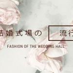 結婚式場の流行(トレンド)を追ってみた/豪華→スタイリッシュが最新の流行!?