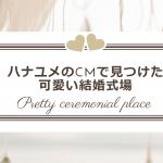 ハナユメのCMに出てくるお洒落な結婚式場はどこ?会場を調べてみた!