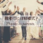 親孝行には結婚式!?親が喜ぶ演出や感謝を伝えるプレゼントをご紹介